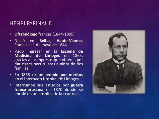 HENRI PARINAUD • Oftalmólogo francés (1844-1905) • Nació en Bellac, Haute-Vienne, Francia el 1 de mayo de 1844. • Pudo ing...