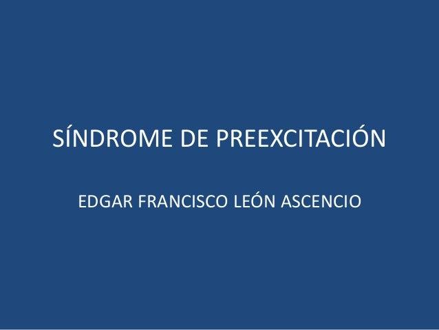 SÍNDROME DE PREEXCITACIÓN EDGAR FRANCISCO LEÓN ASCENCIO