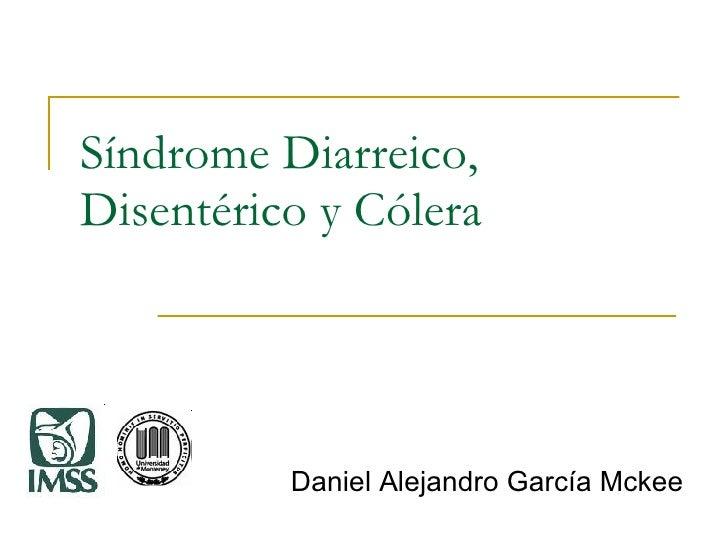 Síndrome Diarreico, Disentérico y Cólera Daniel Alejandro García Mckee
