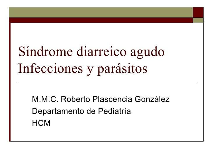 Síndrome diarreico agudo Infecciones y parásitos  M.M.C. Roberto Plascencia González Departamento de Pediatría HCM
