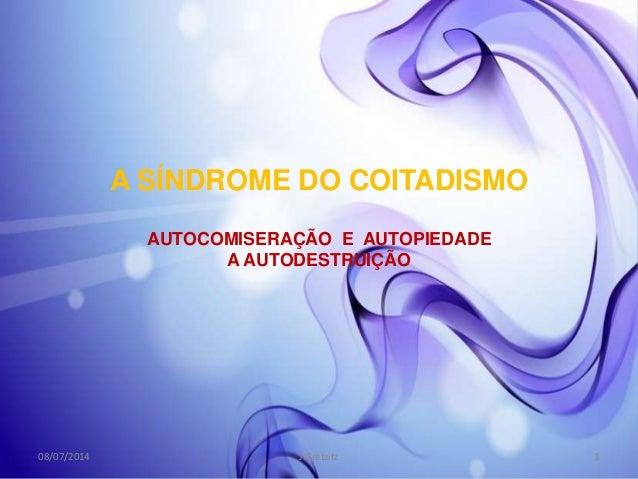 A SÍNDROME DO COITADISMO AUTOCOMISERAÇÃO E AUTOPIEDADE A AUTODESTRUIÇÃO 08/07/2014 1J.Gretzitz