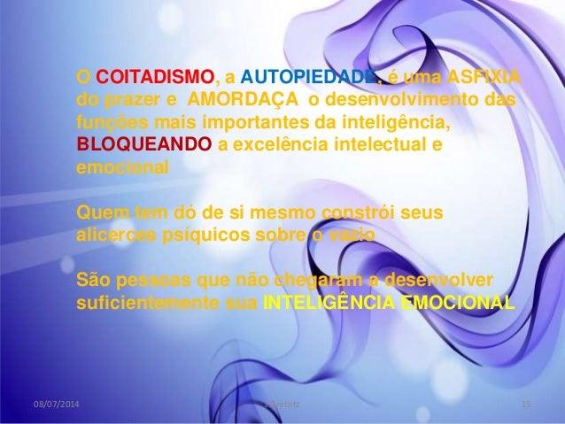 O COITADISMO, a AUTOPIEDADE, é uma ASFIXIA do prazer e AMORDAÇA o desenvolvimento das funções mais importantes da inteligê...