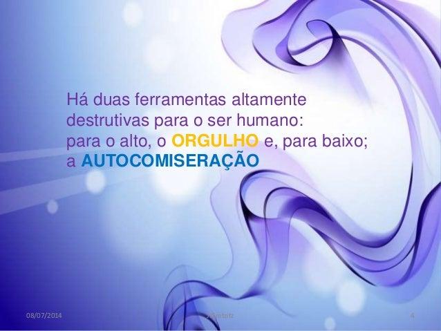 Há duas ferramentas altamente destrutivas para o ser humano: para o alto, o ORGULHO e, para baixo; a AUTOCOMISERAÇÃO 08/07...