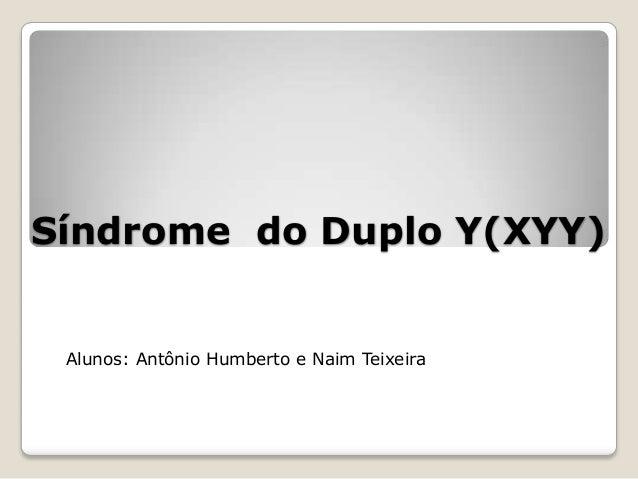Síndrome do Duplo Y(XYY) Alunos: Antônio Humberto e Naim Teixeira