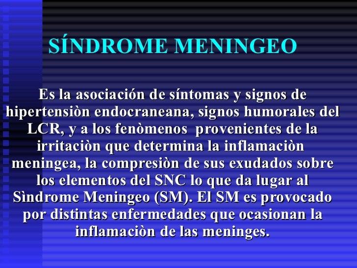 SÍNDROME MENINGEO Es la asociación de síntomas y signos de hipertensiòn endocraneana, signos humorales del LCR, y a los fe...