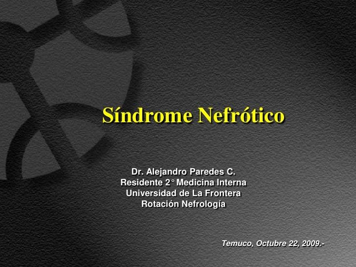 Síndrome Nefrótico     Dr. Alejandro Paredes C.  Residente 2° Medicina Interna   Universidad de La Frontera      Rotación ...