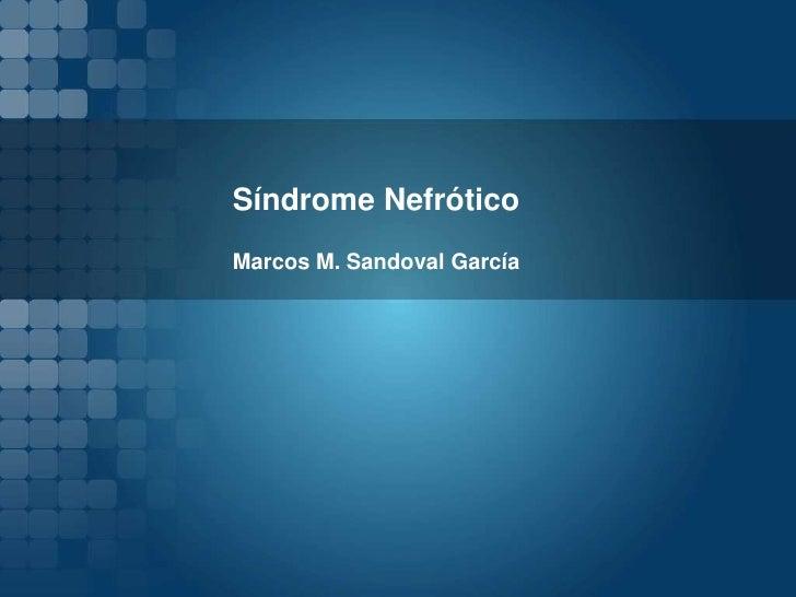 Síndrome Nefrótico <br />Marcos M. Sandoval García <br />