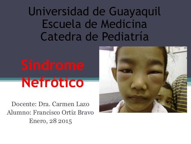 Síndrome Nefrótico Docente: Dra. Carmen Lazo Alumno: Francisco Ortiz Bravo Enero, 28 2015 Universidad de Guayaquil Escuela...