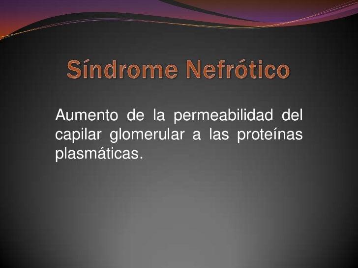 Aumento de la permeabilidad delcapilar glomerular a las proteínasplasmáticas.