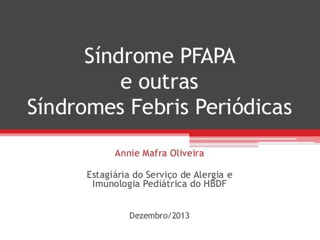 Síndrome PFAPA e outras Síndromes Febris Periódicas Annie Mafra Oliveira Estagiária do Serviço de Alergia e Imunologia Ped...