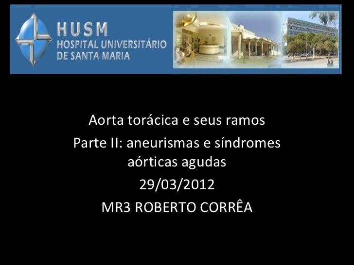 Aorta torácica e seus ramosParte II: aneurismas e síndromes          aórticas agudas            29/03/2012    MR3 ROBERTO ...