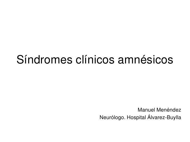 Síndromes clínicos amnésicos                            Manuel Menéndez              Neurólogo. Hospital Álvarez-Buylla