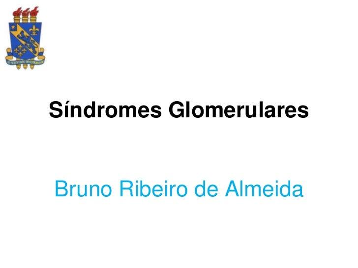 Síndromes GlomerularesBruno Ribeiro de Almeida