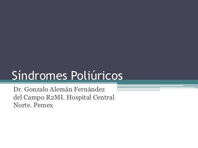 Síndromes PoliúricosDr. Gonzalo Alemán Fernándezdel Campo R2MI. Hospital CentralNorte. Pemex