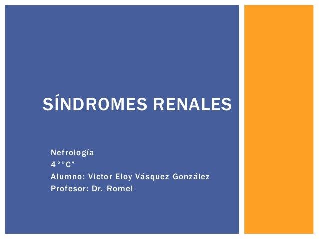 """Nefrología 4°""""C"""" Alumno: Victor Eloy Vásquez González Profesor: Dr. Romel SÍNDROMES RENALES"""