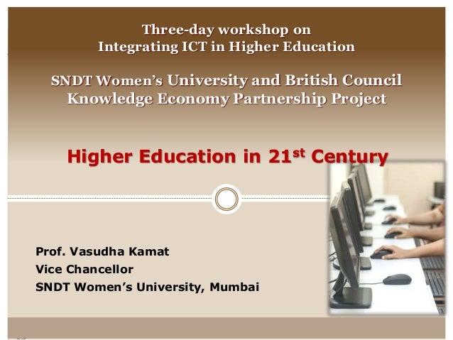 Higher Education in 21st Century Prof. Vasudha Kamat Vice Chancellor SNDT Women's University, Mumbai Three-day workshop on...