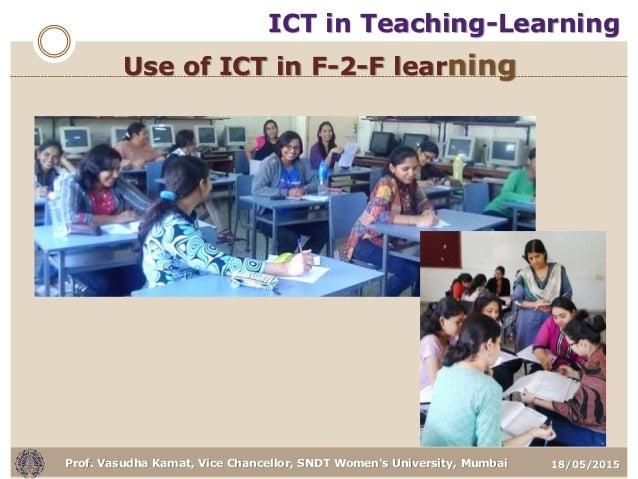 18/05/2015Prof. Vasudha Kamat, Vice Chancellor, SNDT Women's University, Mumbai Use of ICT in F-2-F learning ICT in Teachi...