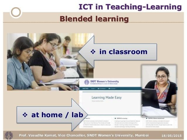 18/05/2015Prof. Vasudha Kamat, Vice Chancellor, SNDT Women's University, Mumbai Blended learning  in classroom  at home ...