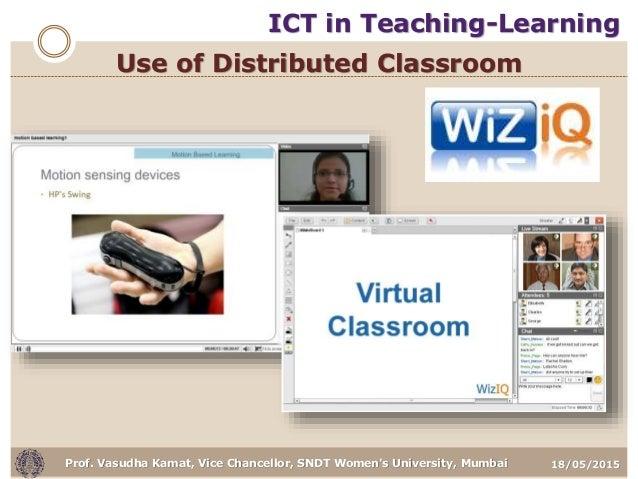 18/05/2015Prof. Vasudha Kamat, Vice Chancellor, SNDT Women's University, Mumbai Use of Distributed Classroom ICT in Teachi...