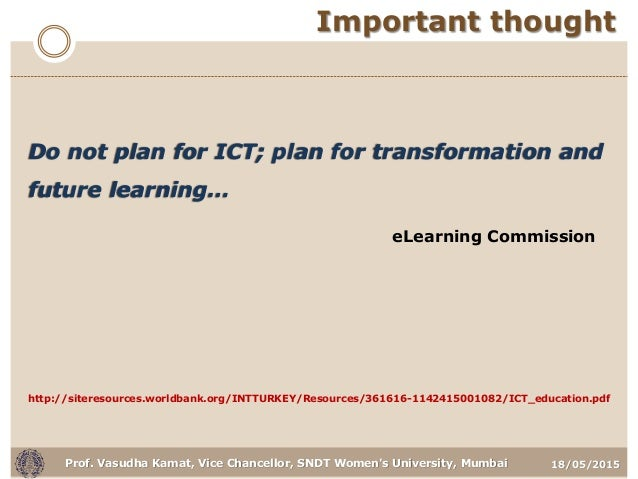 18/05/2015Prof. Vasudha Kamat, Vice Chancellor, SNDT Women's University, Mumbai Important thought Do not plan for ICT; pla...