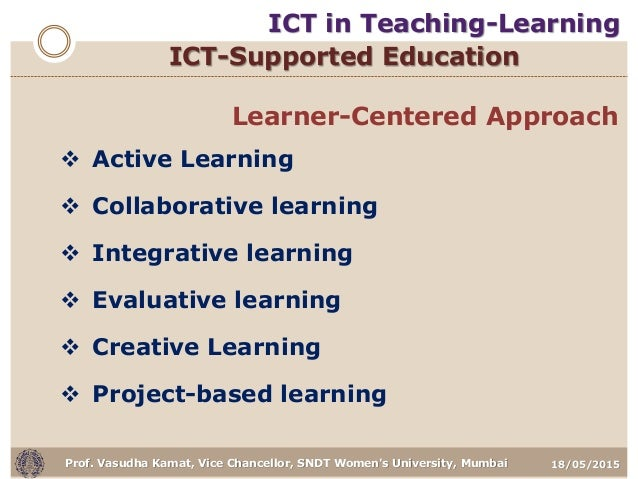 18/05/2015Prof. Vasudha Kamat, Vice Chancellor, SNDT Women's University, Mumbai ICT-Supported Education Learner-Centered A...