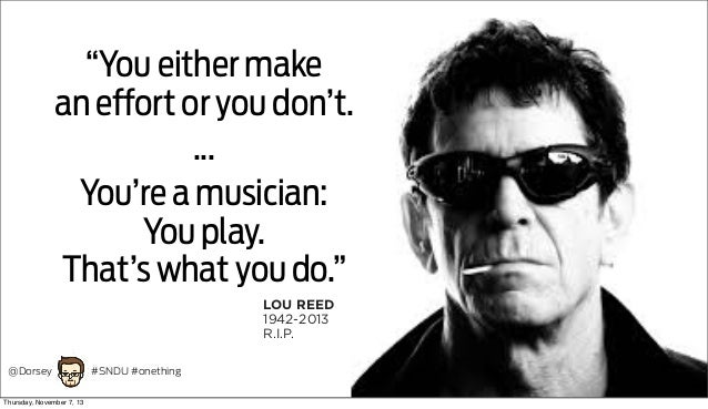 """""""You either make an effort or you don't. ... You're a musician: You play. That's what you do."""" LOU REED 1942-2013 R.I.P. @..."""