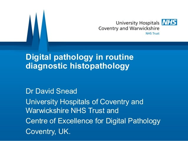 Digital pathology in routine diagnostic histopathology Dr David Snead University Hospitals of Coventry and Warwickshire NH...