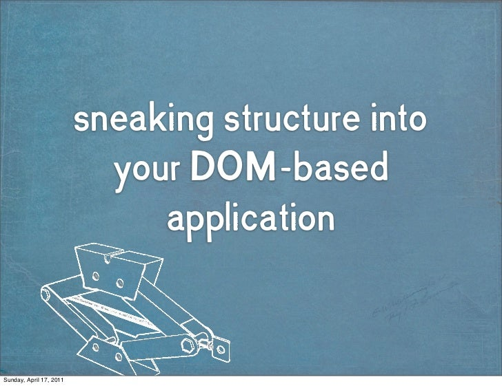 sneaking structure into                           your DOM-based                              applicationSunday, April 17,...