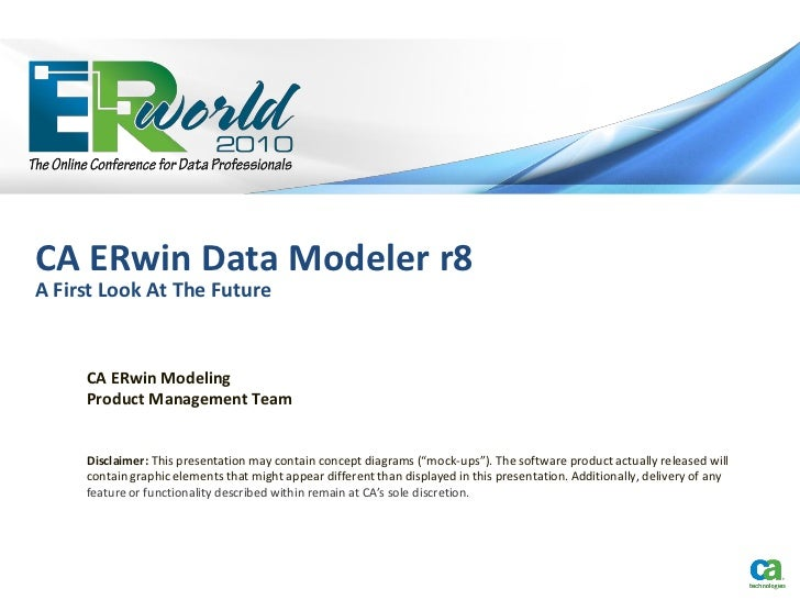 CA ERwin Data Modeler r8A First Look At The Future     CA ERwin Modeling     Product Management Team     Disclaimer: This ...