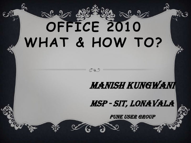 Office 2010 What & How To?<br />Manish Kungwani<br />MSP - SIT, Lonavala<br />Pune User Group<br />