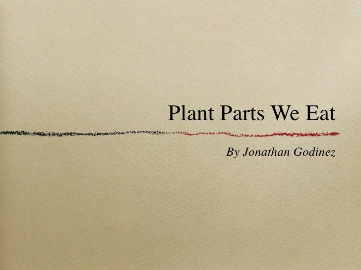 Plant Parts We Eat       By Jonathan Godinez