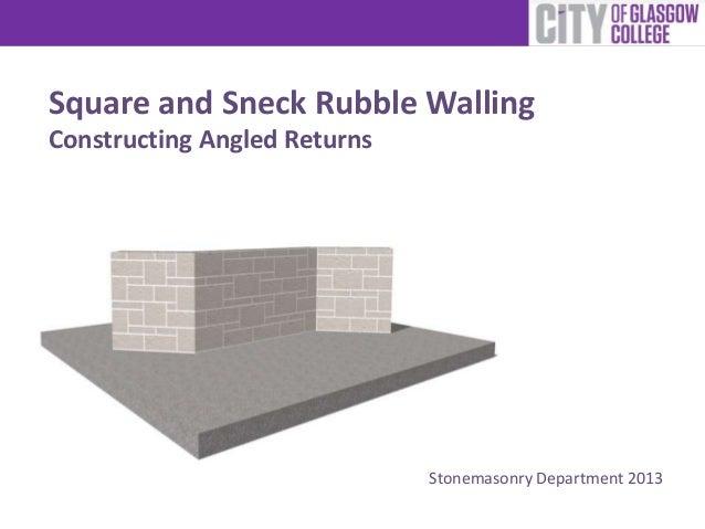 Square and Sneck Rubble WallingConstructing Angled Returns                              Stonemasonry Department 2013
