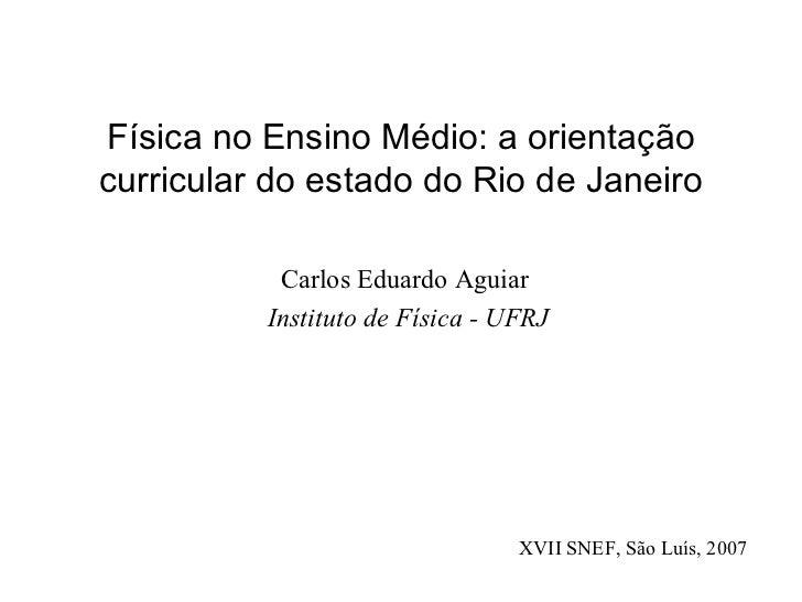 Física no Ensino Médio: a orientação curricular do estado do Rio de Janeiro <ul><li>Carlos Eduardo Aguiar  </li></ul><ul><...