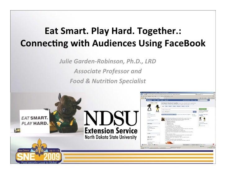 EatSmart.PlayHard.Together.: Connec7ngwithAudiencesUsingFaceBook         JulieGarden‐Robinson,Ph.D.,LRD        ...