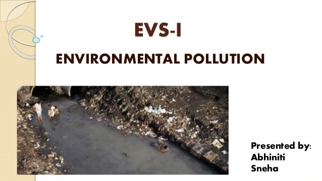 EVS-I ENVIRONMENTAL POLLUTION Presented by: Abhiniti Sneha