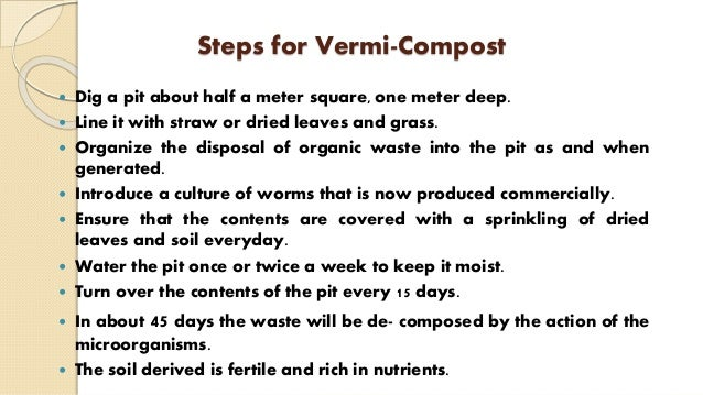 Steps for Vermi-Compost  Dig a pit about half a meter square, one meter deep.  Line it with straw or dried leaves and gr...