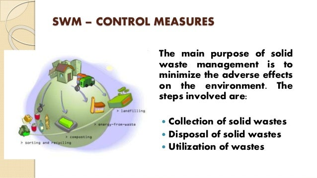 SWM – CONTROL MEASURES The main purpose of solid waste management is to minimize the adverse effects on the environment. T...