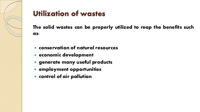 Utilization of wastes The solid wastes can be properly utilized to reap the benefits such as:  conservation of natural re...