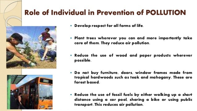 Role of Individual in Prevention of POLLUTION  Develop respect for all forms of life.  Plant trees wherever you can and ...