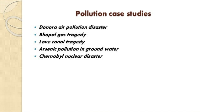 Pollution case studies  Donora air pollution disaster  Bhopal gas tragedy  Love canal tragedy  Arsenic pollution in gr...