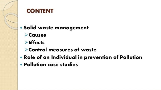 CONTENT  Solid waste management Causes Effects Control measures of waste  Role of an Individual in prevention of Poll...