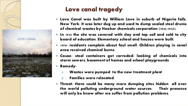 Love canal tragedy  Love Canal was built by William Love in suburb of Nigeria falls, New York. It was later dug up and us...