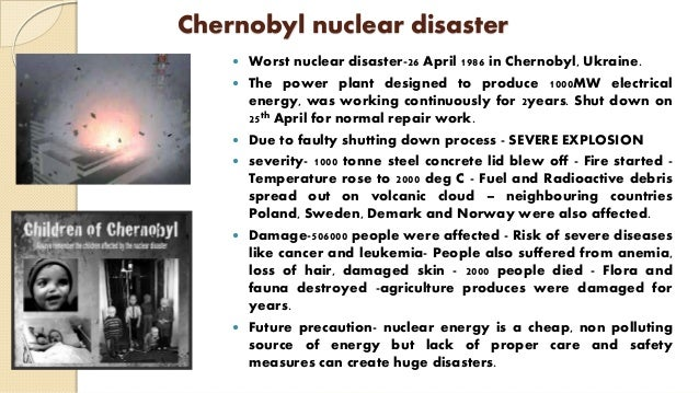 Chernobyl nuclear disaster  Worst nuclear disaster-26 April 1986 in Chernobyl, Ukraine.  The power plant designed to pro...