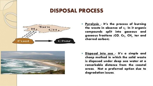 DISPOSAL PROCESS  Pyrolysis - It's the process of burning the waste in absence of 02- In it organic compounds split into ...