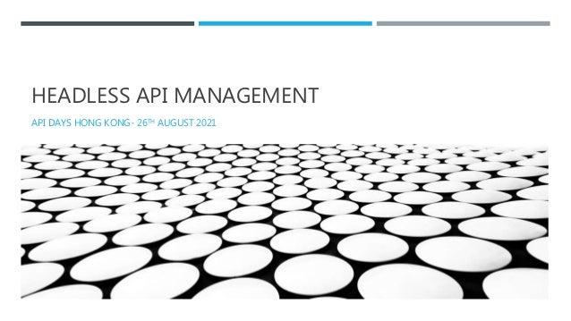 HEADLESS API MANAGEMENT API DAYS HONG KONG- 26TH AUGUST 2021