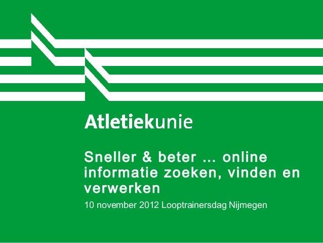 Sneller & beter … onlineinformatie zoeken, vinden enverwerken10 november 2012 Looptrainersdag Nijmegen