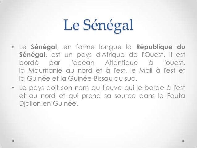 Le Sénégal• Le Sénégal, en forme longue la République duSénégal, est un pays dAfrique de lOuest. Il estbordé par locéan At...