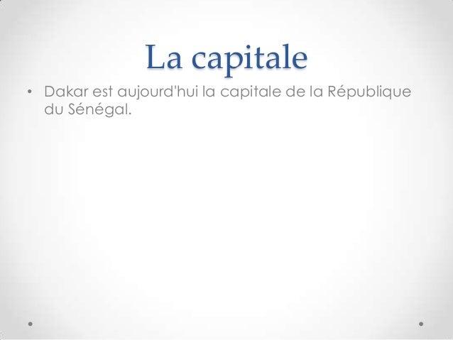 La capitale• Dakar est aujourdhui la capitale de la Républiquedu Sénégal.