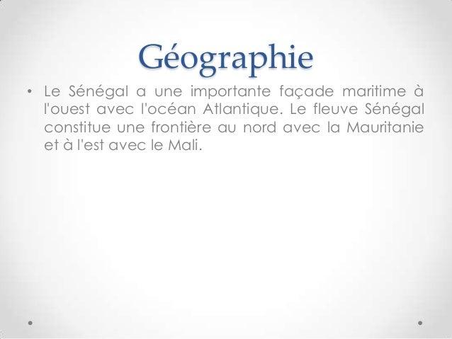 Géographie• Le Sénégal a une importante façade maritime àlouest avec locéan Atlantique. Le fleuve Sénégalconstitue une fro...