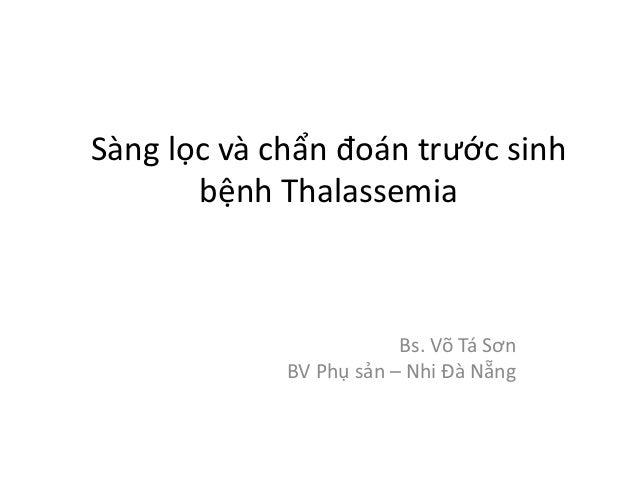 Sàng lọc và chẩn đoán trước sinh bệnh Thalassemia Bs. Võ Tá Sơn BV Phụ sản – Nhi Đà Nẵng